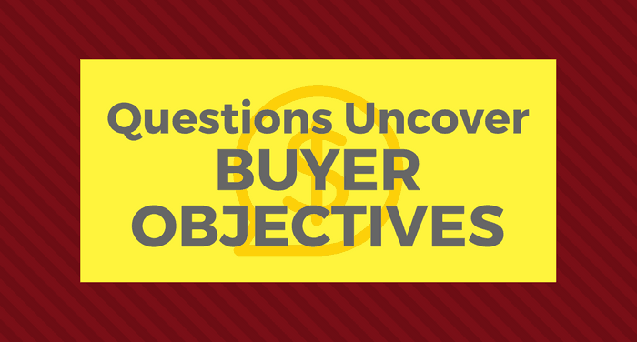 4 Must-Ask Questions To Uncover Buyer Objectives